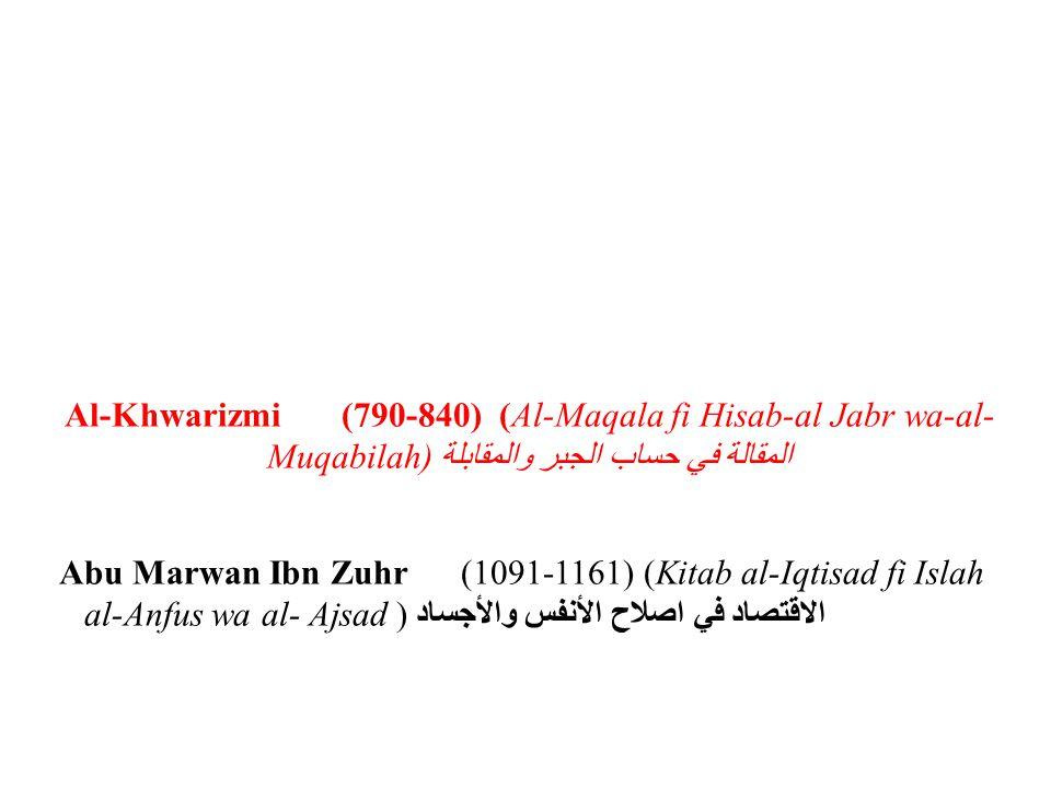 Al-Khwarizmi (790-840) (Al-Maqala fi Hisab-al Jabr wa-al- Muqabilah)المقالة في حساب الجبر والمقابلة Abu Marwan Ibn Zuhr (1091-1161) (Kitab al-Iqtisad fi Islah al-Anfus wa al- Ajsad ) الاقتصاد في اصلاح الأنفس والأجساد