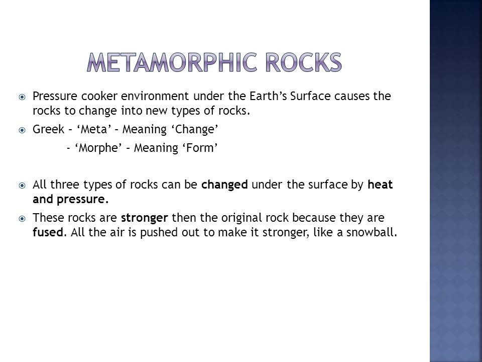  Pressure cooker environment under the Earth's Surface causes the rocks to change into new types of rocks.