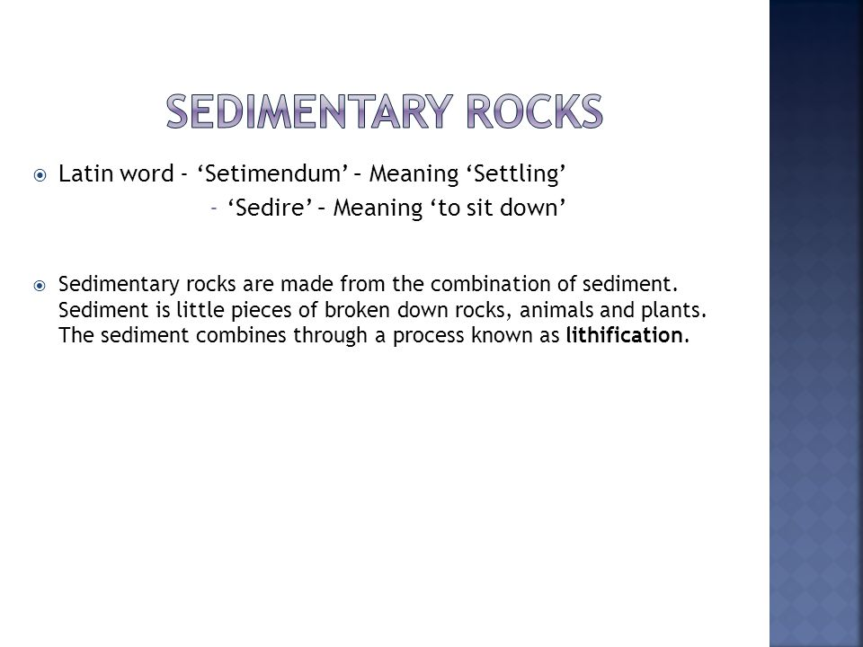  Latin word - 'Setimendum' – Meaning 'Settling' -'Sedire' – Meaning 'to sit down'  Sedimentary rocks are made from the combination of sediment.