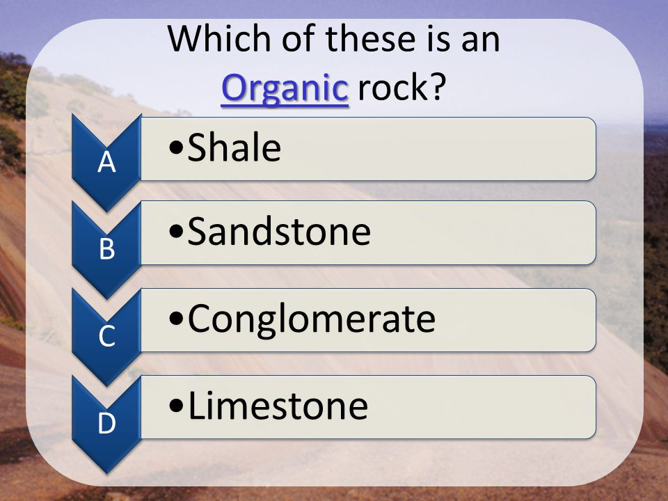 Organic Which of these is an Organic rock? A Shale B Sandstone C Conglomerate D Limestone