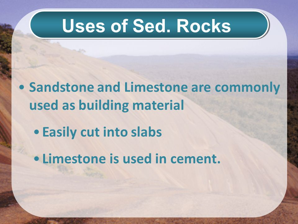 Uses of Sed. Rocks Sandstone and Limestone are commonly used as building material Easily cut into slabs Limestone is used in cement.