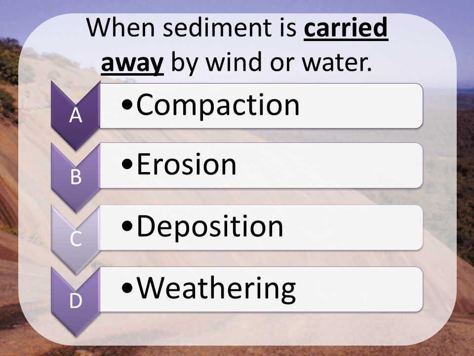 When sediment is carried away by wind or water. A Compaction B Erosion C Deposition D Weathering
