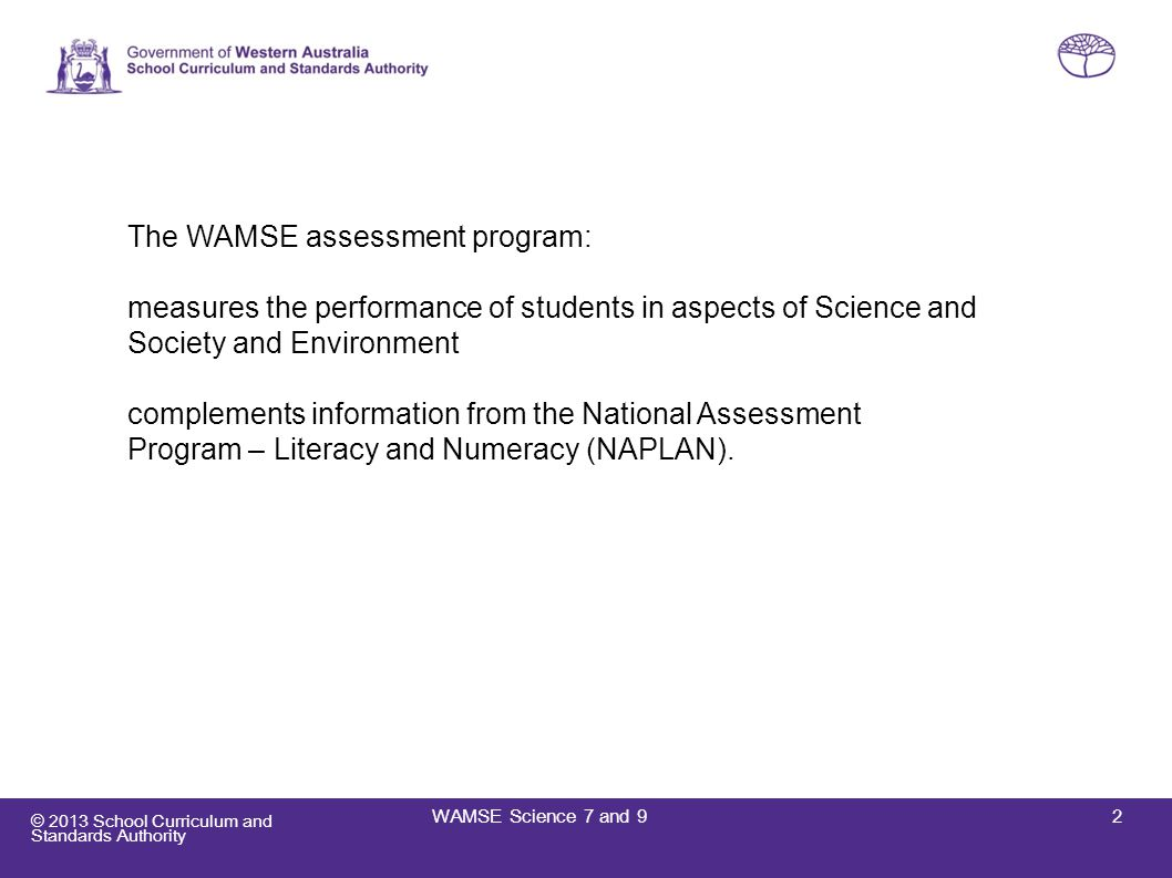 © 2013 School Curriculum and Standards Authority Presentation outline  Benefits of the WAMSE assessment  Science assessments  Science assessment attributes  Sample question types  Reporting  Insights into Science performance Years 7 and 9  Marking the assessments  Important dates for 2013  K – 10 Testing website 3WAMSE Science 7 and 9