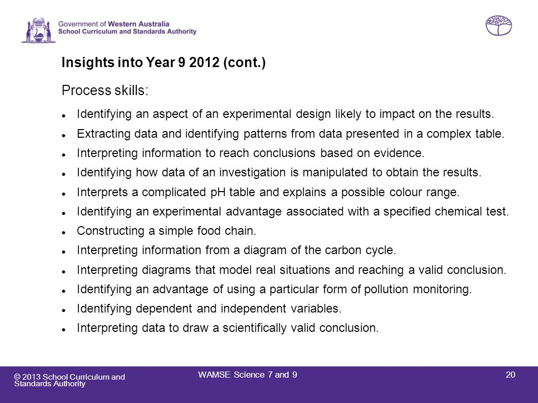 © 2013 School Curriculum and Standards Authority Insights into Year 9 2012 (cont.) Process skills: Identifying an aspect of an experimental design lik