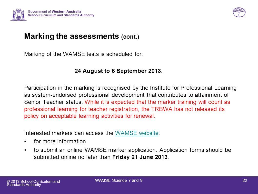 © 2013 School Curriculum and Standards Authority 22WAMSE Science 7 and 9 Marking the assessments (cont.) Marking of the WAMSE tests is scheduled for: 24 August to 6 September 2013.