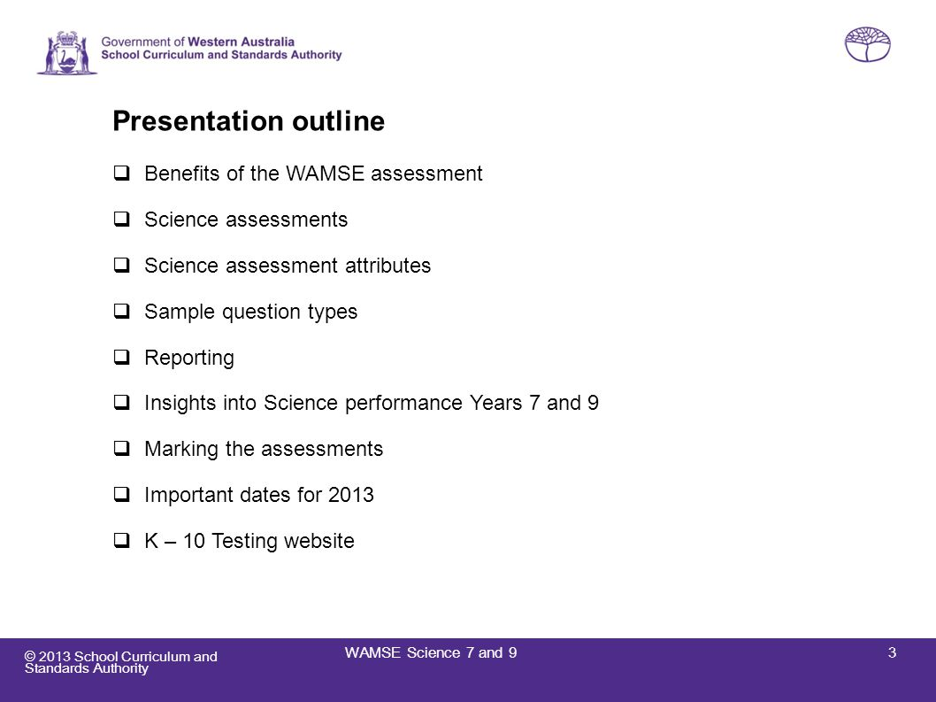 © 2013 School Curriculum and Standards Authority K – 10 Testing website scsa.wa.edu.au/internet/Years_K10/WAMSE WAMSE resources: Information for teachers 2013 Sample test papers with answers 2012 test papers and marking guides Information for WAMSE markers WAMSE marker application 2013 form (online) WAMSE contact details: Phone:08 9442 9488 Fax:08 9442 9489 Email:wamse@scsa.wa.edu.au 24WAMSE Science 7 and 9