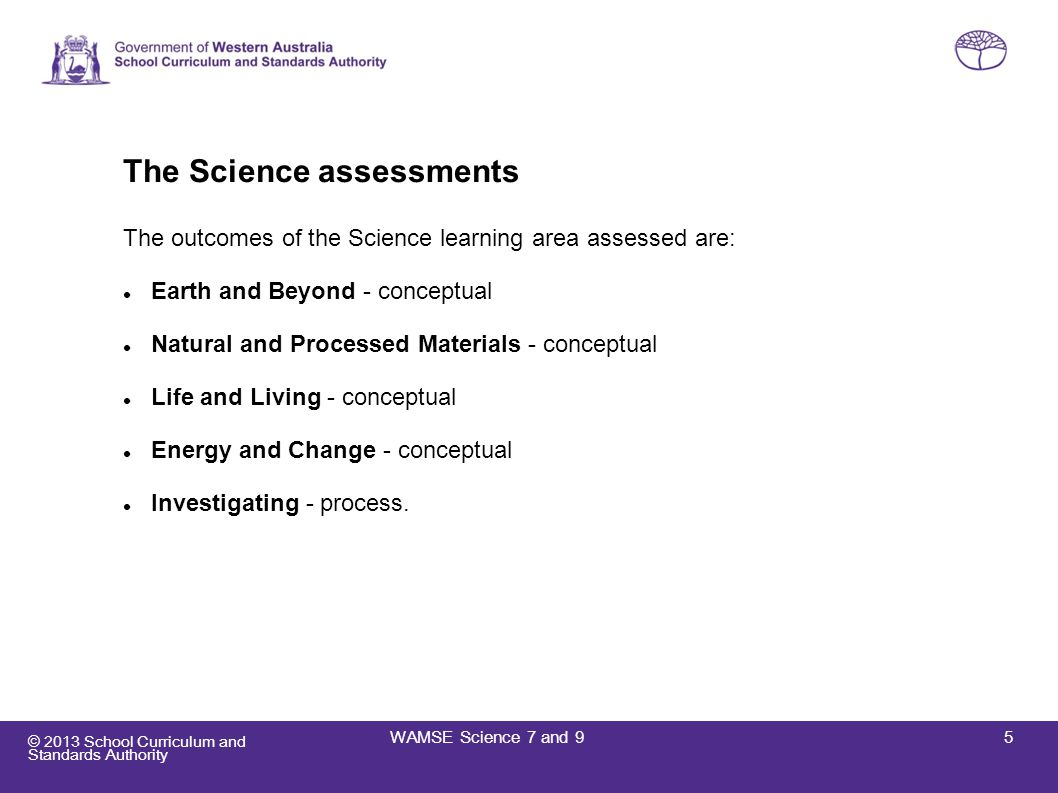 © 2013 School Curriculum and Standards Authority The Science assessments (cont.) Each assessment consists of two parts: Part A – Earth and Beyond, Natural and Processed Materials and Investigating Part B – Life and Living, Energy and Change and Investigating For each Year group the questions assess concepts, skills and understandings indicative of their phase of learning are presented in a range of contexts that should be familiar to most students allow a wide range of student abilities to engage with the test.