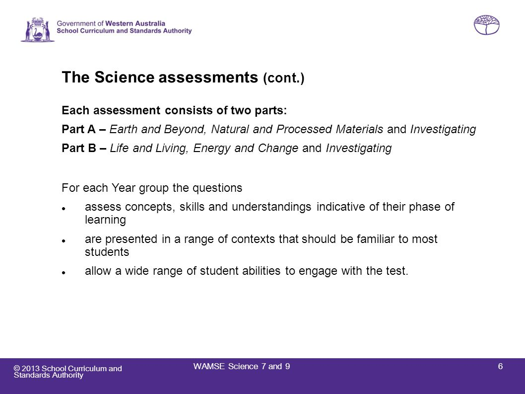 © 2013 School Curriculum and Standards Authority Insights into Year 7 2012 For Science, the 2012 data showed that Year 7 students at or below the WAMSE standard may have had difficulty with the following: Conceptual understandings: Explaining that heat energy is removed when water condenses.