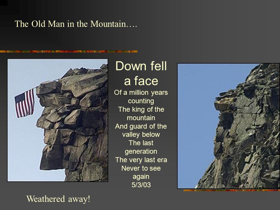 The Old Man in the Mountain…. Weathered away! Down fell a face Of a million years counting The king of the mountain And guard of the valley below The