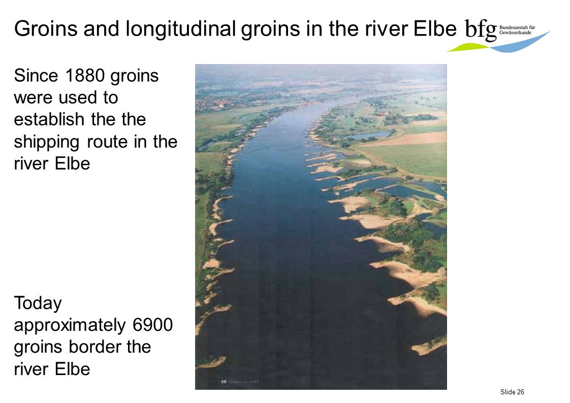 Slide 26 Since 1880 groins were used to establish the the shipping route in the river Elbe Today approximately 6900 groins border the river Elbe Groin