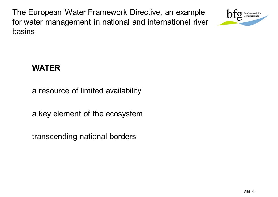 Slide 5 The European Water Framework Directive, an example for water management in national and internationel river basins legislative actions since 1975 for drinking waters (Directive 80/778/ECE), ground-waters (Directive 80/68/EEC), fish waters (Directive 78/659/EEC), shellfish waters (Directive 79/923/EEC), bathing waters (Directive 76/160/EEC), different dangerous substances Directives,......