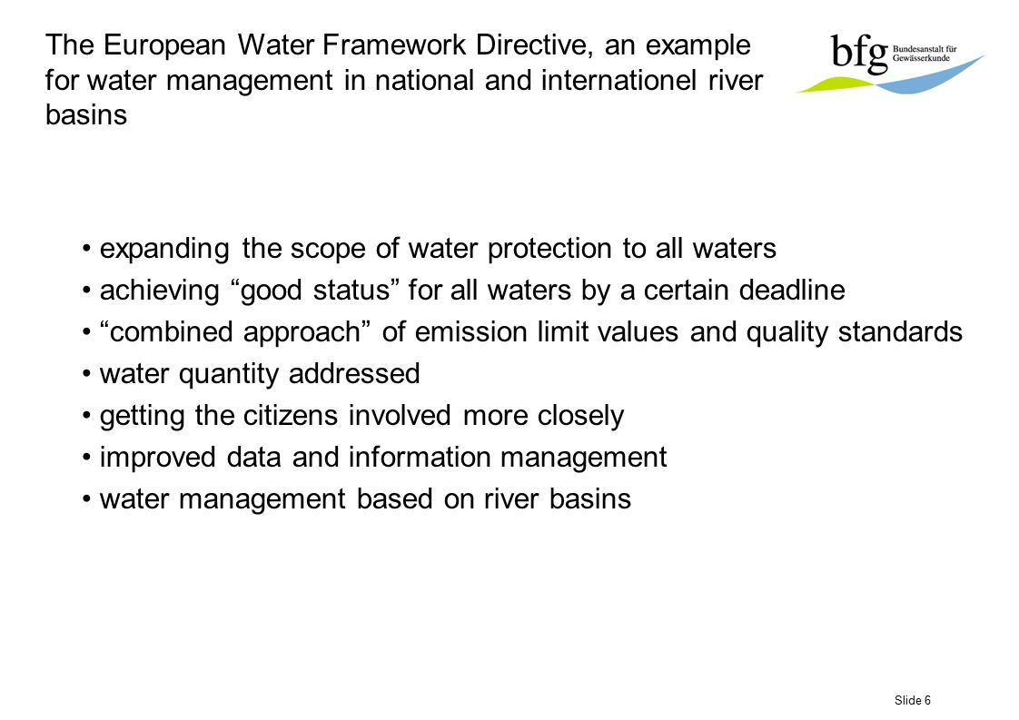 Slide 7 The European Water Framework Directive, an example for water management in national and internationel river basins Expanding the scope of water protection to prevent further deterioration, and to protect and enhance the status of aquatic ecosystems and, with regard to their water needs, terrestrial ecosystems and wetlands directly depending on the aquatic ecosystems; to promote sustainable water consumption based on the long therm protection of available water resources; to contribute to the provision of a supply of water in the qualities and quantities needed for its sustainable use, and to aim at enhanced protection and improvement of aquatic environment through specific measures for the progressive reduction of discharges, emissions and losses of priority substances.