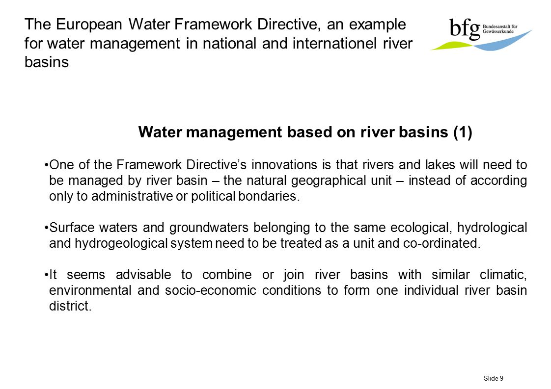 Slide 10 The European Water Framework Directive, an example for water management in national and internationel river basins Water management based on river basins (2) River Basin Management Plan For each river basin district, some of which transcend national frontiers, a river basin management plan is needed to be established.