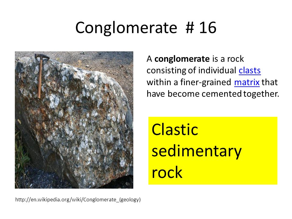 Conglomerate # 16 A conglomerate is a rock consisting of individual clasts within a finer-grained matrix that have become cemented together.clastsmatr