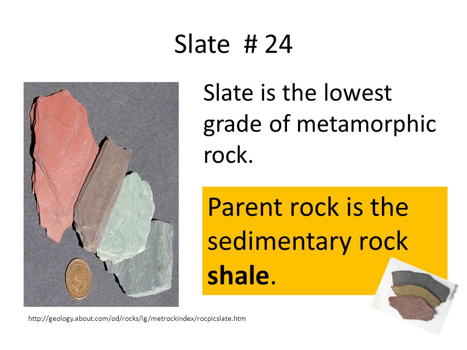Slate # 24 Slate is the lowest grade of metamorphic rock.