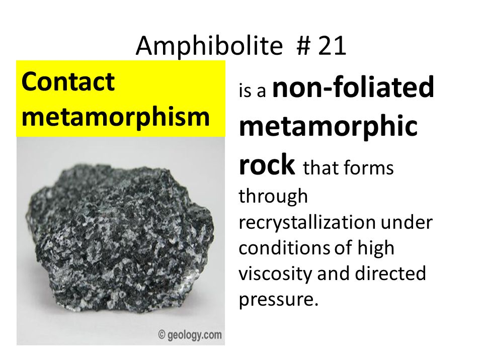 Amphibolite # 21 is a non-foliated metamorphic rock that forms through recrystallization under conditions of high viscosity and directed pressure. Con