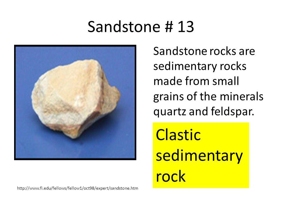 Sandstone # 13 Sandstone rocks are sedimentary rocks made from small grains of the minerals quartz and feldspar. http://www.fi.edu/fellows/fellow1/oct
