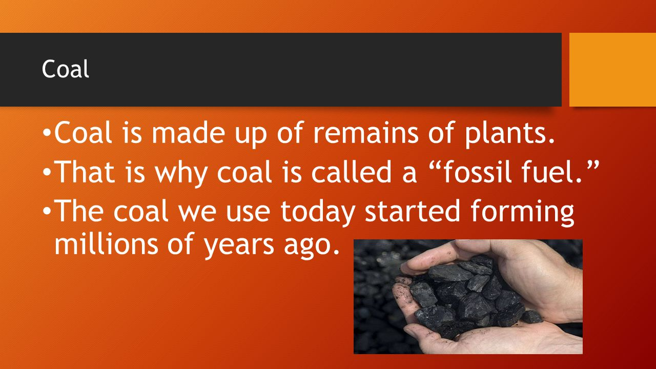 "Coal Coal is made up of remains of plants. That is why coal is called a ""fossil fuel."" The coal we use today started forming millions of years ago."