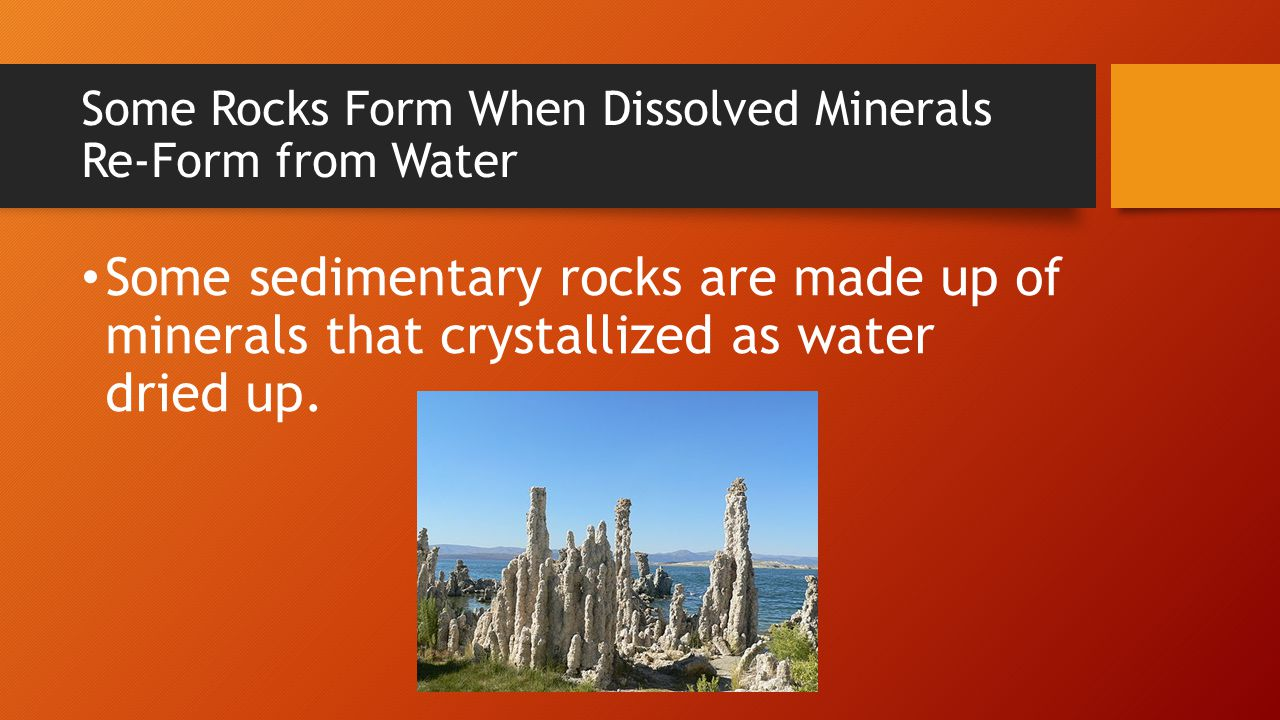Some Rocks Form When Dissolved Minerals Re-Form from Water Some sedimentary rocks are made up of minerals that crystallized as water dried up.