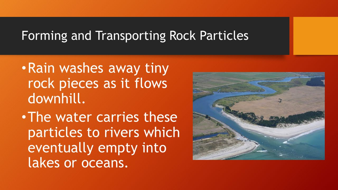 Forming and Transporting Rock Particles Rain washes away tiny rock pieces as it flows downhill. The water carries these particles to rivers which even