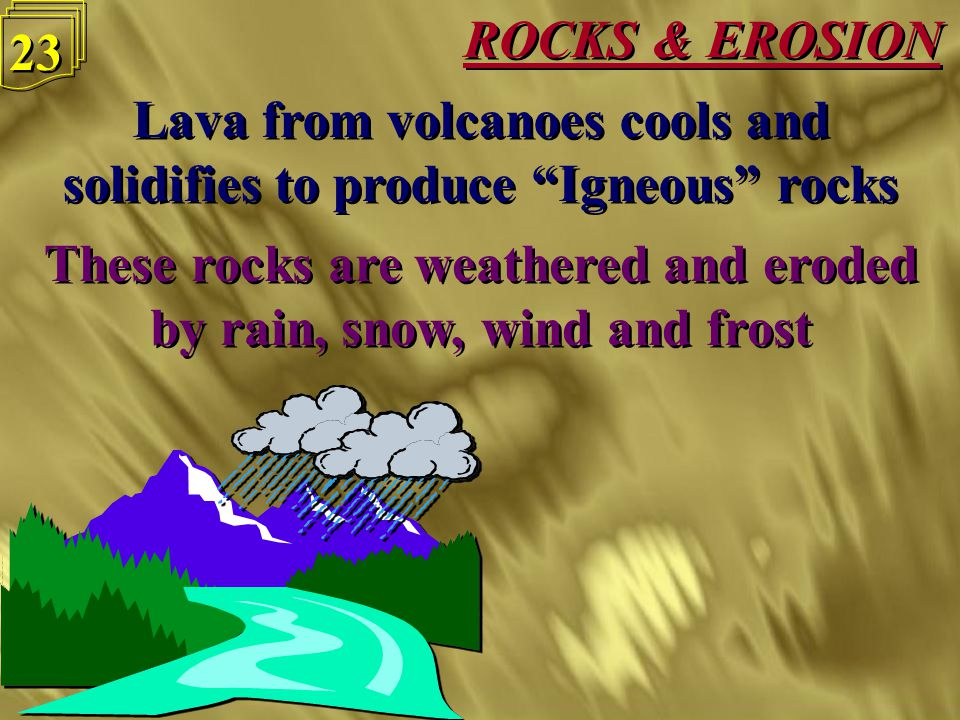 "ROCKS & EROSION 22 Lava from volcanoes cools and solidifies to produce ""Igneous"" rocks Lava from volcanoes cools and solidifies to produce ""Igneous"" r"