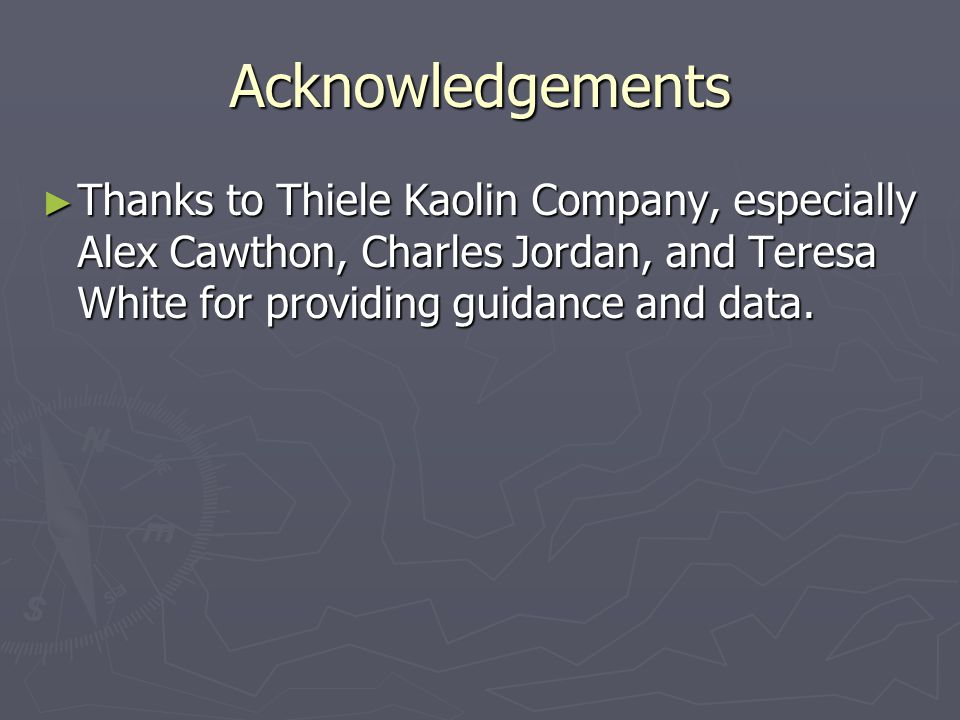 Acknowledgements ► Thanks to Thiele Kaolin Company, especially Alex Cawthon, Charles Jordan, and Teresa White for providing guidance and data.