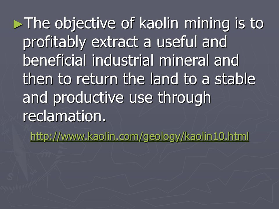 ► The objective of kaolin mining is to profitably extract a useful and beneficial industrial mineral and then to return the land to a stable and produ