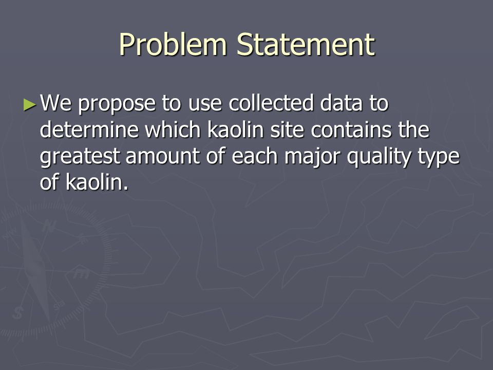 Problem Statement ► We propose to use collected data to determine which kaolin site contains the greatest amount of each major quality type of kaolin.