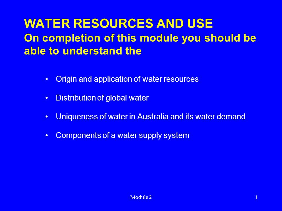 Module 21 WATER RESOURCES AND USE On completion of this module you should be able to understand the Origin and application of water resources Distribution of global water Uniqueness of water in Australia and its water demand Components of a water supply system