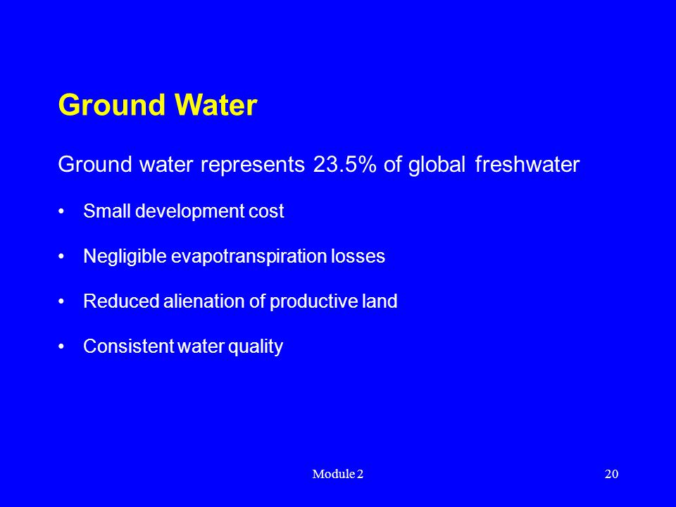 Module 220 Ground Water Ground water represents 23.5% of global freshwater Small development cost Negligible evapotranspiration losses Reduced alienation of productive land Consistent water quality