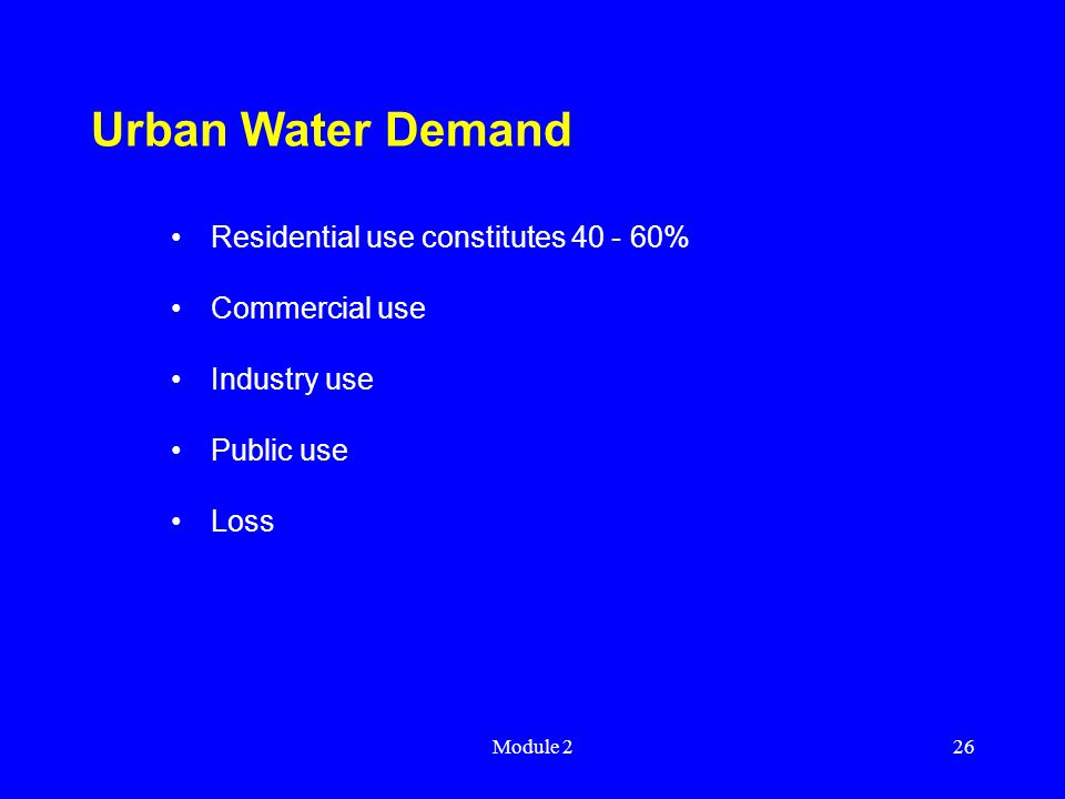 Module 226 Urban Water Demand Residential use constitutes 40 - 60% Commercial use Industry use Public use Loss