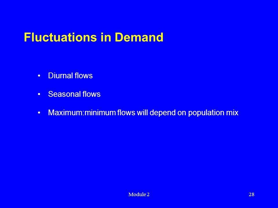 Module 228 Fluctuations in Demand Diurnal flows Seasonal flows Maximum:minimum flows will depend on population mix
