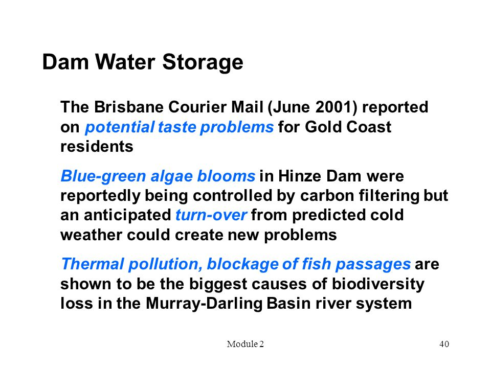 Module 240 Dam Water Storage The Brisbane Courier Mail (June 2001) reported on potential taste problems for Gold Coast residents Blue-green algae blooms in Hinze Dam were reportedly being controlled by carbon filtering but an anticipated turn-over from predicted cold weather could create new problems Thermal pollution, blockage of fish passages are shown to be the biggest causes of biodiversity loss in the Murray-Darling Basin river system