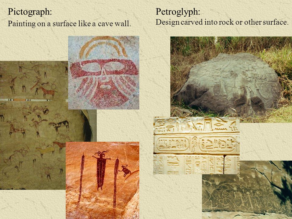 Pictograph: Painting on a surface like a cave wall. Petroglyph: Design carved into rock or other surface.