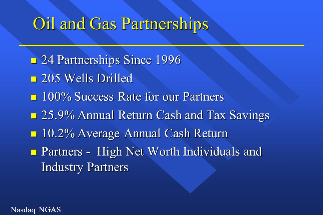 Nasdaq: NGAS Oil and Gas Partnerships n 24 Partnerships Since 1996 n 205 Wells Drilled n 100% Success Rate for our Partners n 25.9% Annual Return Cash