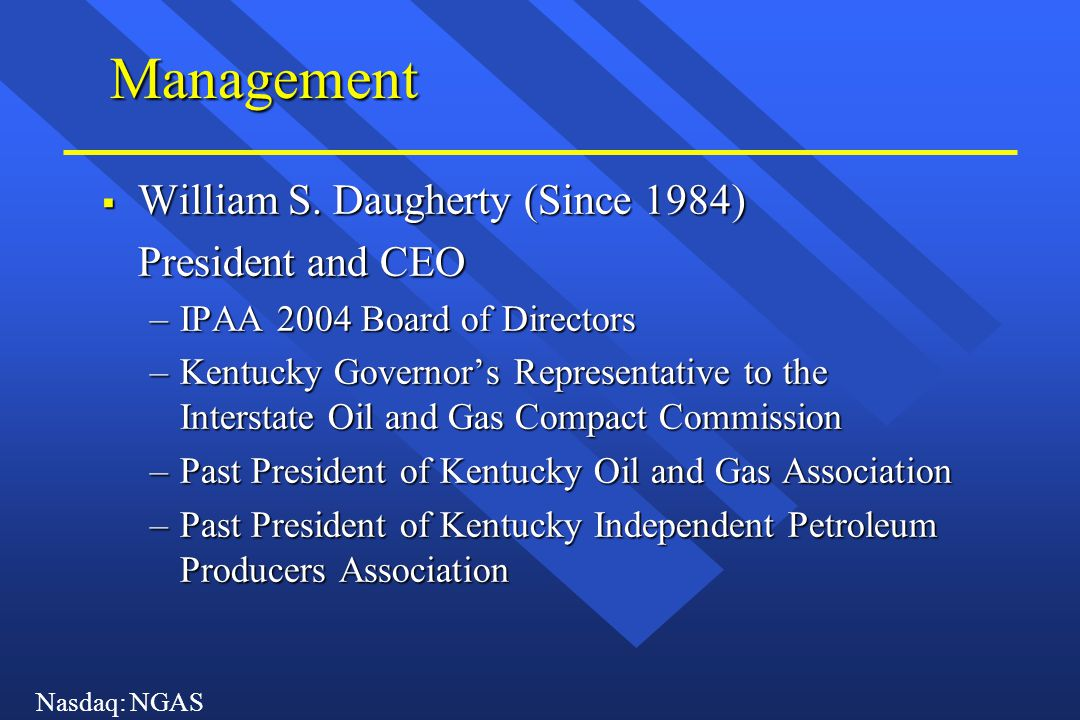Nasdaq: NGAS Management  William S. Daugherty (Since 1984) President and CEO –IPAA 2004 Board of Directors –Kentucky Governor's Representative to the
