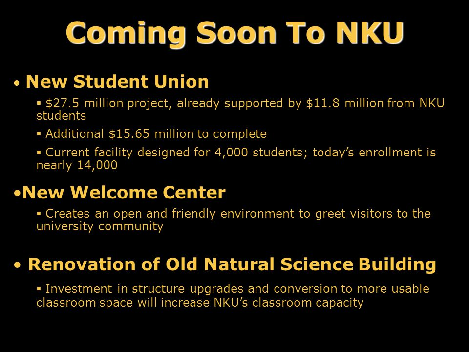 Coming Soon To NKU New Student Union  $27.5 million project, already supported by $11.8 million from NKU students  Additional $15.65 million to complete  Current facility designed for 4,000 students; today's enrollment is nearly 14,000 New Welcome Center  Creates an open and friendly environment to greet visitors to the university community Renovation of Old Natural Science Building  Investment in structure upgrades and conversion to more usable classroom space will increase NKU's classroom capacity