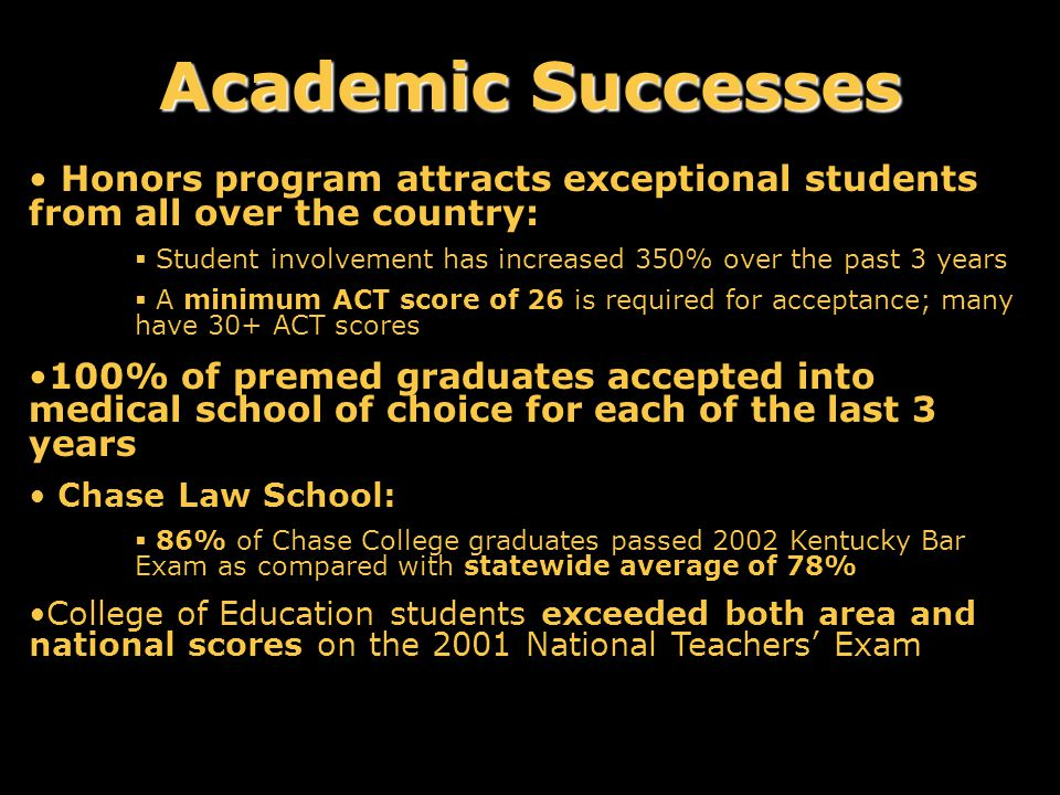 Honors program attracts exceptional students from all over the country:  Student involvement has increased 350% over the past 3 years  A minimum ACT score of 26 is required for acceptance; many have 30+ ACT scores 100% of premed graduates accepted into medical school of choice for each of the last 3 years Chase Law School:  86% of Chase College graduates passed 2002 Kentucky Bar Exam as compared with statewide average of 78% College of Education students exceeded both area and national scores on the 2001 National Teachers' Exam Academic Successes