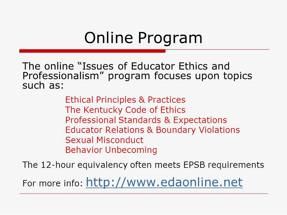 Online Program The online Issues of Educator Ethics and Professionalism program focuses upon topics such as: Ethical Principles & Practices The Kentucky Code of Ethics Professional Standards & Expectations Educator Relations & Boundary Violations Sexual Misconduct Behavior Unbecoming The 12-hour equivalency often meets EPSB requirements For more info: http://www.edaonline.net http://www.edaonline.net