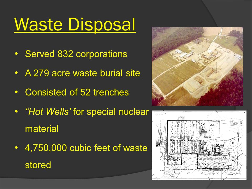 Waste Disposal Served 832 corporations A 279 acre waste burial site Consisted of 52 trenches Hot Wells' for special nuclear material 4,750,000 cubic feet of waste stored