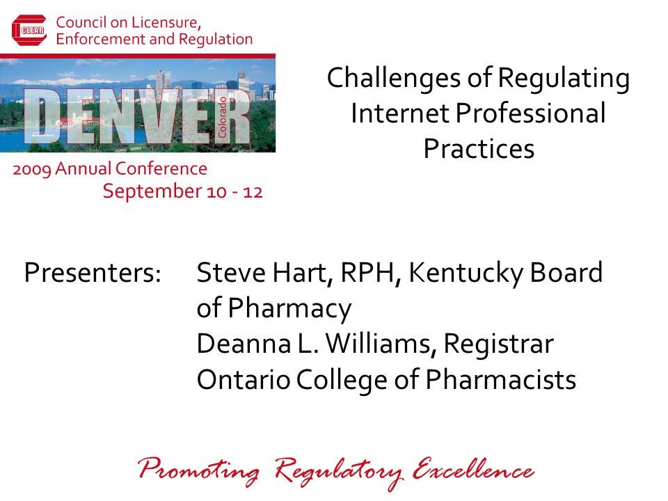 CLEAR 2009 Annual Conference September 10-12 Denver, Colorado Rogue Internet Pharmacies Characteristics of questionable internet drug outlets (continued) –Waivers –Limited medications –International web sites –Spam solicitations