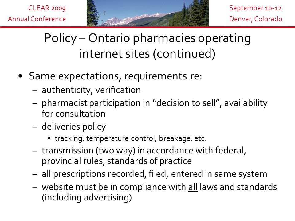 CLEAR 2009 Annual Conference September 10-12 Denver, Colorado Policy – Ontario pharmacies operating internet sites (continued) Same expectations, requirements re: –authenticity, verification –pharmacist participation in decision to sell , availability for consultation –deliveries policy tracking, temperature control, breakage, etc.