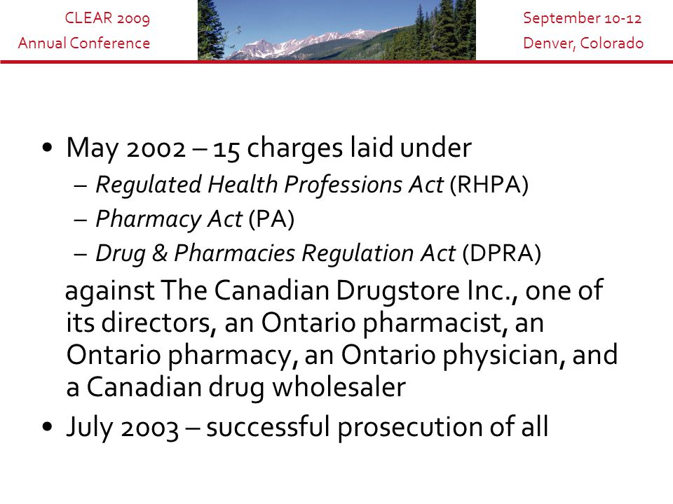 CLEAR 2009 Annual Conference September 10-12 Denver, Colorado May 2002 – 15 charges laid under –Regulated Health Professions Act (RHPA) –Pharmacy Act (PA) –Drug & Pharmacies Regulation Act (DPRA) against The Canadian Drugstore Inc., one of its directors, an Ontario pharmacist, an Ontario pharmacy, an Ontario physician, and a Canadian drug wholesaler July 2003 – successful prosecution of all