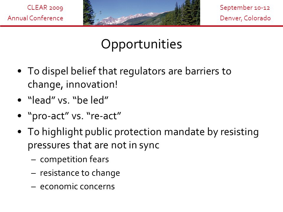CLEAR 2009 Annual Conference September 10-12 Denver, Colorado Opportunities To dispel belief that regulators are barriers to change, innovation.