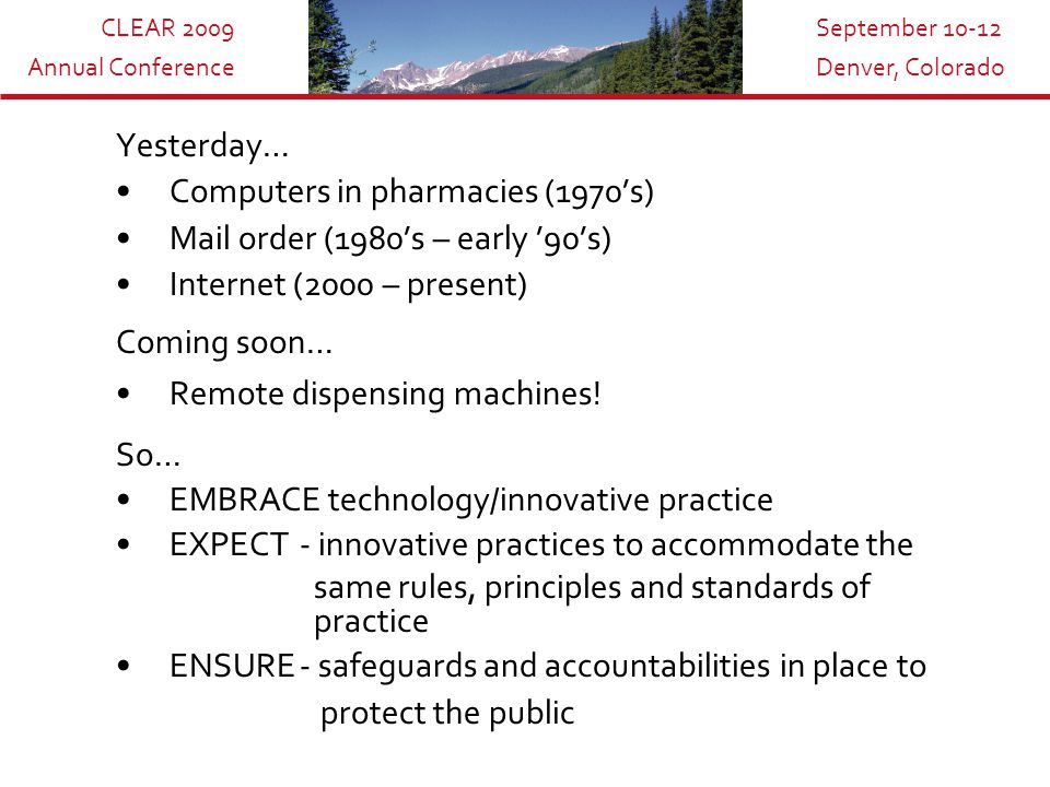 CLEAR 2009 Annual Conference September 10-12 Denver, Colorado Yesterday… Computers in pharmacies (1970's) Mail order (1980's – early '90's) Internet (2000 – present) Coming soon… Remote dispensing machines.