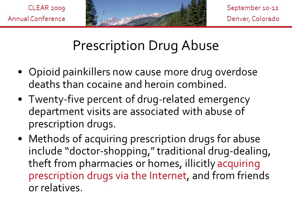 CLEAR 2009 Annual Conference September 10-12 Denver, Colorado Prescription Drug Abuse Opioid painkillers now cause more drug overdose deaths than cocaine and heroin combined.