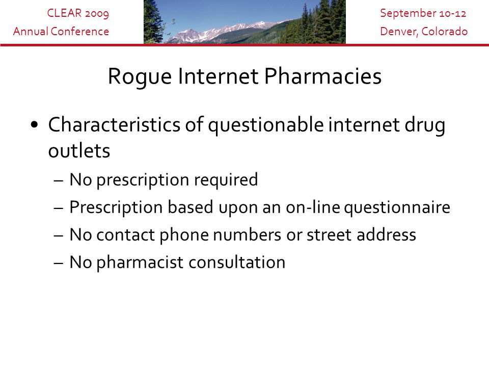 CLEAR 2009 Annual Conference September 10-12 Denver, Colorado Rogue Internet Pharmacies Characteristics of questionable internet drug outlets –No prescription required –Prescription based upon an on-line questionnaire –No contact phone numbers or street address –No pharmacist consultation