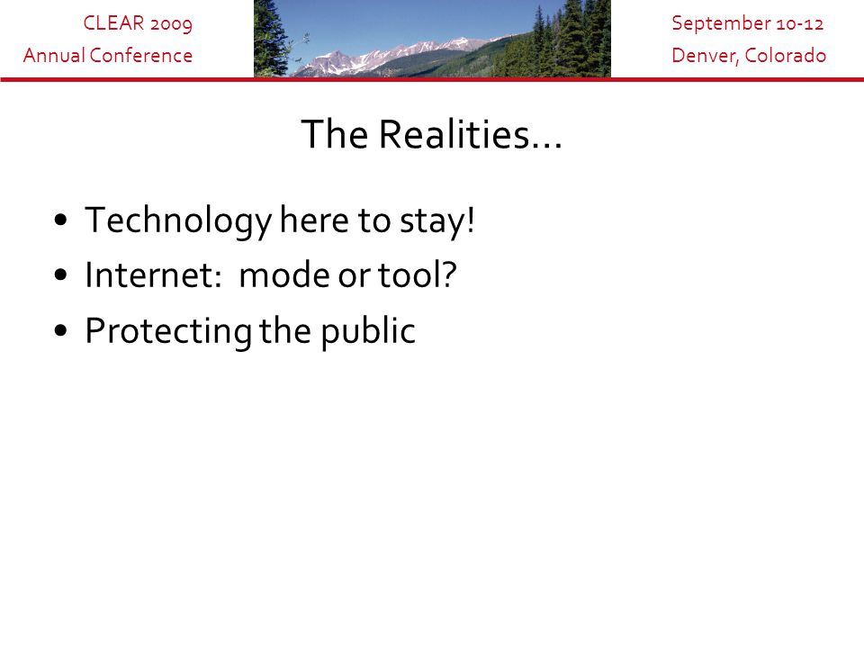 CLEAR 2009 Annual Conference September 10-12 Denver, Colorado Technology… A mutual embrace Challenges existing norms, ways Benefits vs.