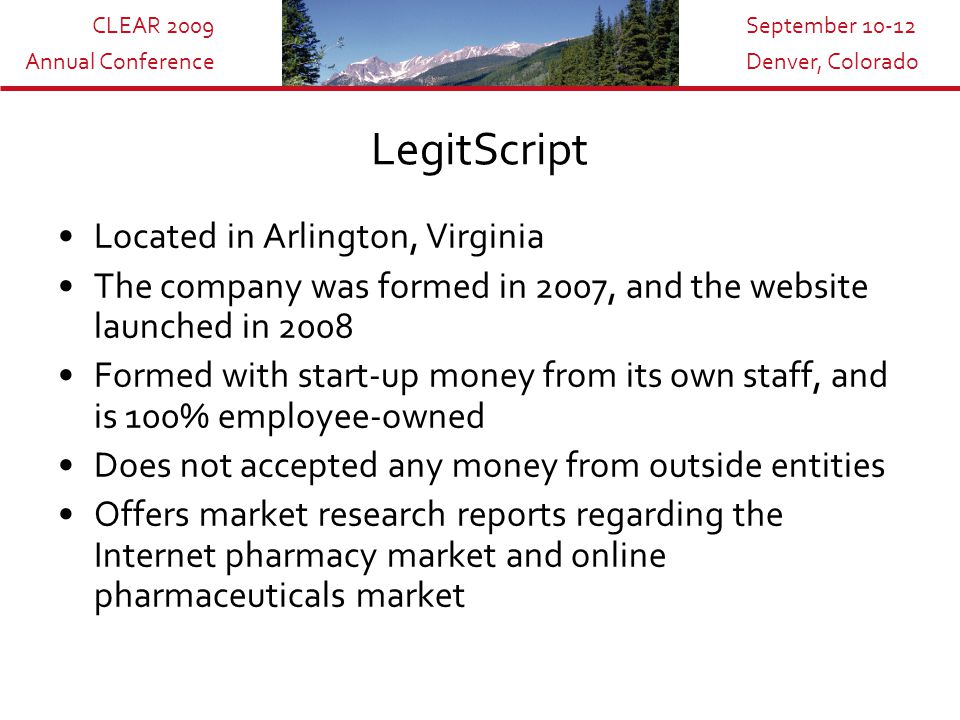 CLEAR 2009 Annual Conference September 10-12 Denver, Colorado LegitScript Located in Arlington, Virginia The company was formed in 2007, and the website launched in 2008 Formed with start-up money from its own staff, and is 100% employee-owned Does not accepted any money from outside entities Offers market research reports regarding the Internet pharmacy market and online pharmaceuticals market