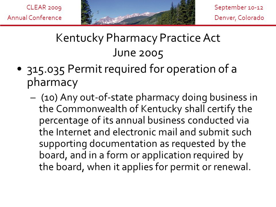CLEAR 2009 Annual Conference September 10-12 Denver, Colorado Kentucky Pharmacy Practice Act June 2005 315.035 Permit required for operation of a pharmacy – (10) Any out-of-state pharmacy doing business in the Commonwealth of Kentucky shall certify the percentage of its annual business conducted via the Internet and electronic mail and submit such supporting documentation as requested by the board, and in a form or application required by the board, when it applies for permit or renewal.